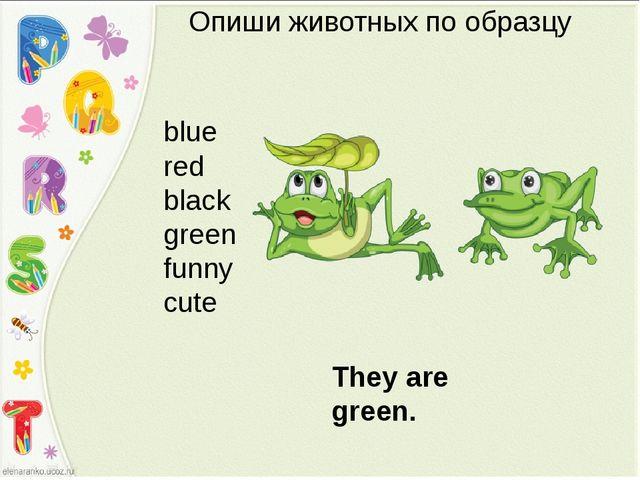 Опиши животных по образцу blue red black green funny cute They are green.