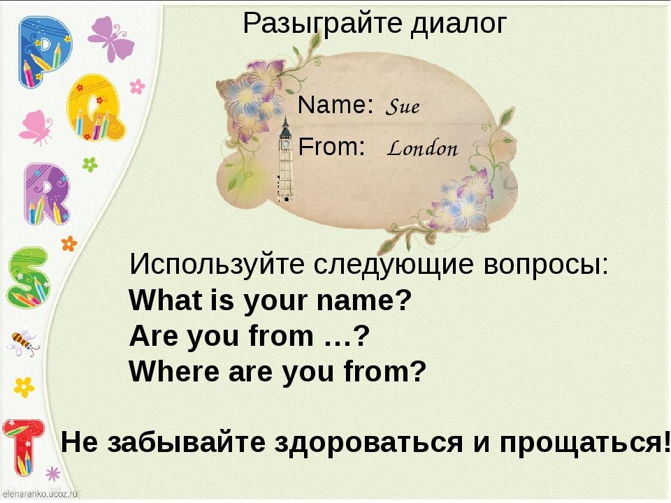 Sue London Name: From: Разыграйте диалог Используйте следующие вопросы: What...