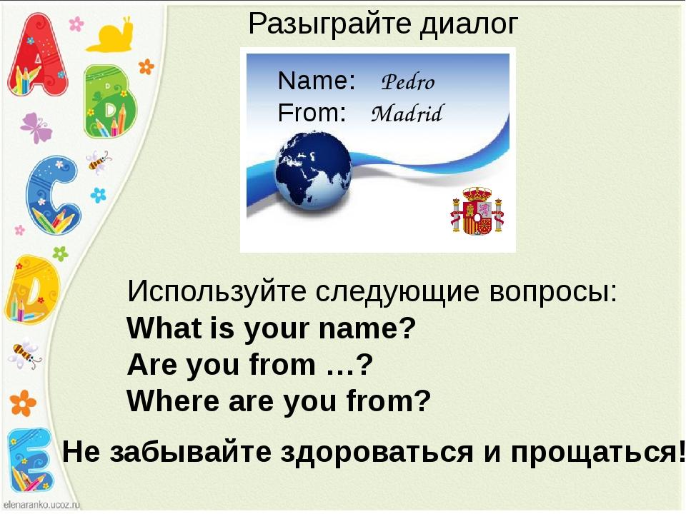 Pedro Madrid Name: From: Разыграйте диалог Используйте следующие вопросы: Wha...