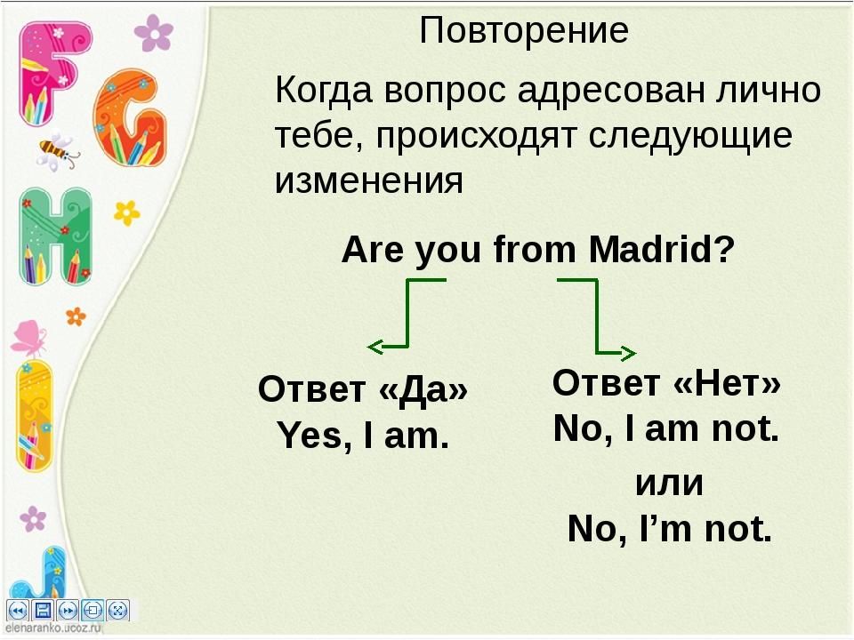 Повторение Are you from Madrid? Ответ «Да» Yes, I am. Ответ «Нет» No, I am no...