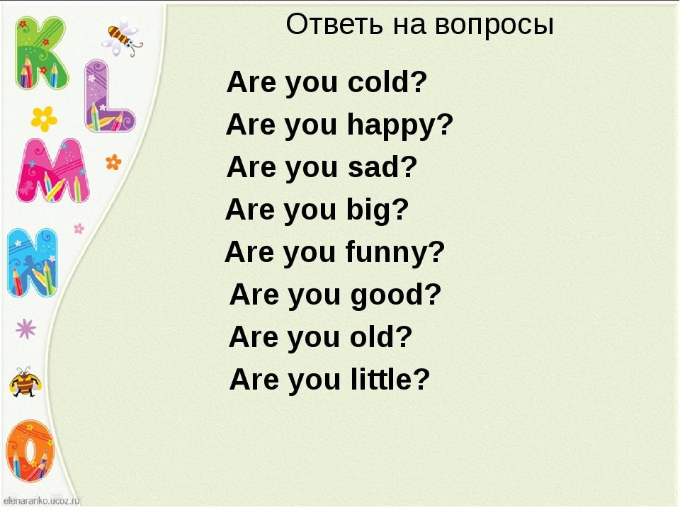 Ответь на вопросы Are you cold? Are you happy? Are you sad? Are you big? Are...