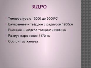 ЯДРО Температура от 2000 до 5000ºС Внутреннее – твёрдое с радиусом 1200км Вн