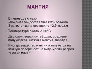 МАНТИЯ В переводе с лат.- «покрывало»,составляет 83% объёма Земли,толщина со