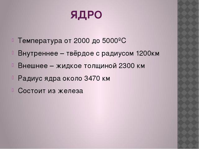 ЯДРО Температура от 2000 до 5000ºС Внутреннее – твёрдое с радиусом 1200км Вн...