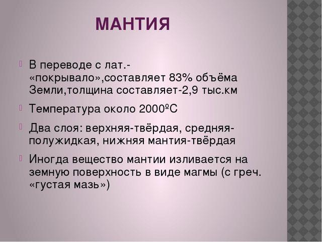 МАНТИЯ В переводе с лат.- «покрывало»,составляет 83% объёма Земли,толщина со...