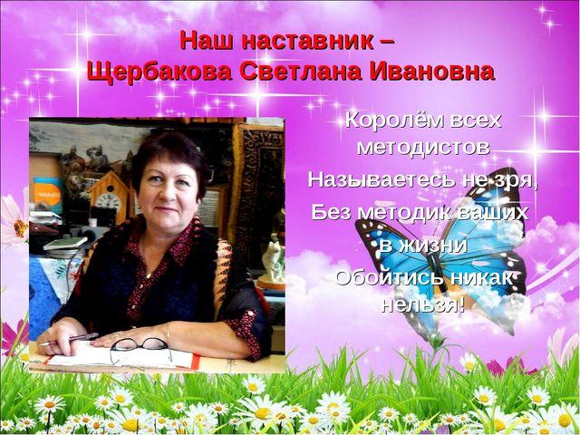 Наш наставник – Щербакова Светлана Ивановна Королём всех методистов Называете...