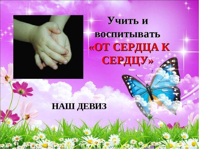 Учить и воспитывать «ОТ СЕРДЦА К СЕРДЦУ» НАШ ДЕВИЗ
