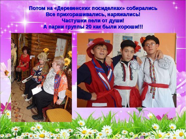 Потом на «Деревенских посиделках» собирались Все прихорашивались, наряжались!...