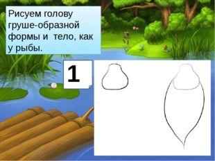 Рисуем голову груше-образной формы и тело, как урыбы. 1