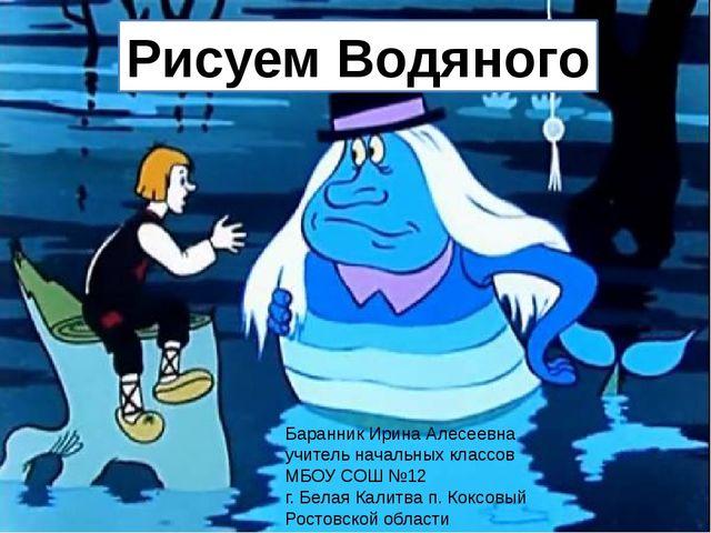 Рисуем Водяного Баранник Ирина Алесеевна учитель начальных классов МБОУ СОШ №...