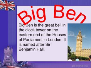 Big Ben is the great bell in the clock tower on the eastern end of the Houses