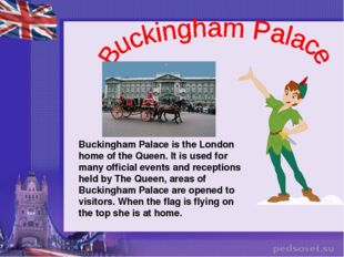 Buckingham Palace is the London home of the Queen. It is used for many offici