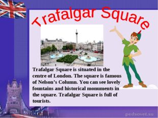 Trafalgar Square is situated in the centre of London. The square is famous of