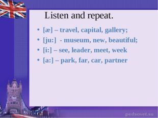Listen and repeat. [æ] – travel, capital, gallery; [ju:] - museum, new, beaut