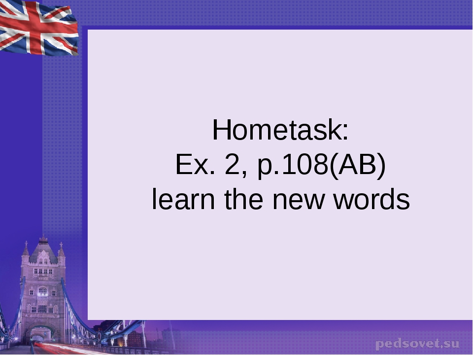 Hometask: Ex. 2, p.108(AB) learn the new words