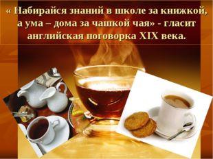 « Набирайся знаний в школе за книжкой, а ума – дома за чашкой чая» - гласит а