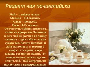 Чай – 1 чайная ложка. Молоко – 1/4 стакана. Сахар – по вкусу. Вода – 1/2 стак
