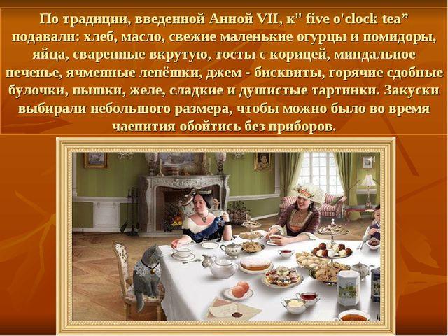 """По традиции, введенной Анной VII, к"""" five o'clock tea"""" подавали: хлеб, масло,..."""
