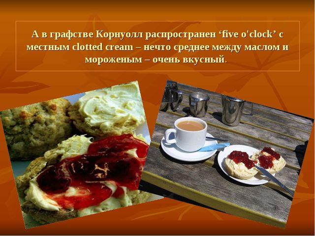 А в графстве Корнуолл распространен 'five o'clock' с местным clotted cream –...