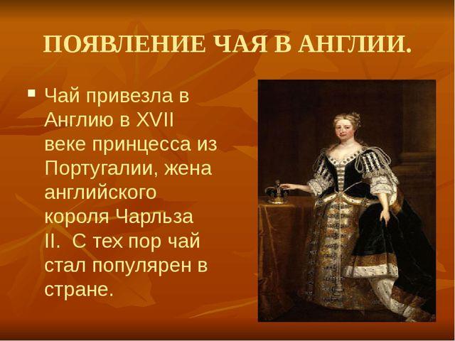 ПОЯВЛЕНИЕ ЧАЯ В АНГЛИИ. Чай привезла в Англию в XVII веке принцесса из Португ...