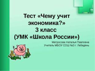 Тест «Чему учит экономика?» 3 класс (УМК «Школа России») Матросова Наталья Па