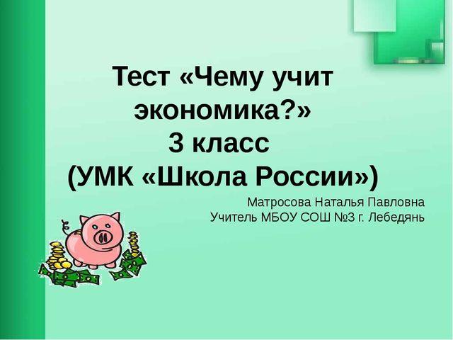 Тест «Чему учит экономика?» 3 класс (УМК «Школа России») Матросова Наталья Па...