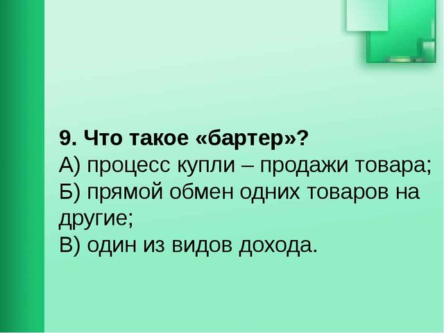9. Что такое «бартер»? А) процесс купли – продажи товара; Б) прямой обмен о...