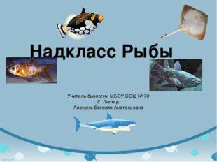 Надкласс Рыбы Учитель биологии МБОУ СОШ № 70 Г. Липецк Аленина Евгения Анатол