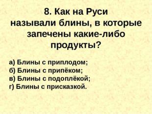 8. Как на Руси называлиблины, в которые запечены какие-либо продукты? а) Бли