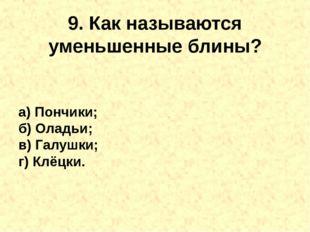 9. Как называются уменьшенныеблины? а) Пончики; б) Оладьи; в) Галушки; г) Кл