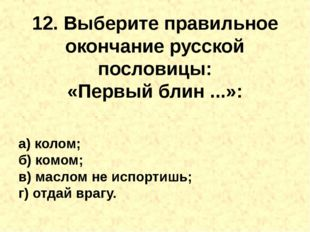 12. Выберите правильное окончание русской пословицы: «Первыйблин...»: а) ко