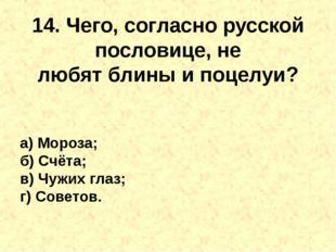 14. Чего, согласно русской пословице, не любятблиныи поцелуи? а) Мороза; б)