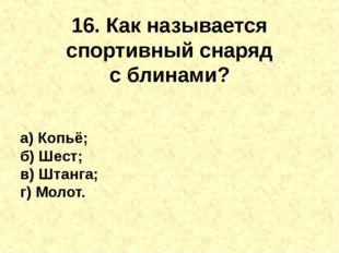 16. Как называется спортивный снаряд сблинами? а) Копьё; б) Шест; в) Штанга;
