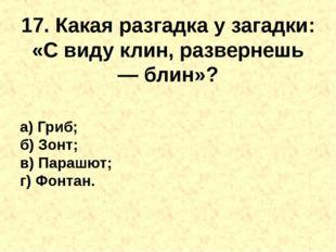 17. Какая разгадка у загадки: «С виду клин, развернешь —блин»? а) Гриб; б) З