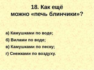 18. Как ещё можно«печьблинчики»? а) Камушками по воде; б) Вилами по воде; в
