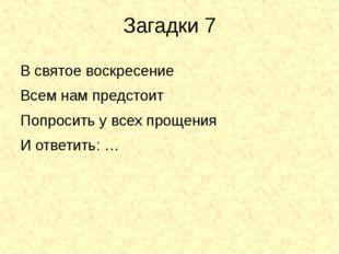 Загадки 7 В святое воскресение Всем нам предстоит Попросить у всех прощения И
