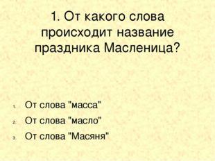 "1. От какого слова происходит название праздника Масленица? От слова ""масса"""