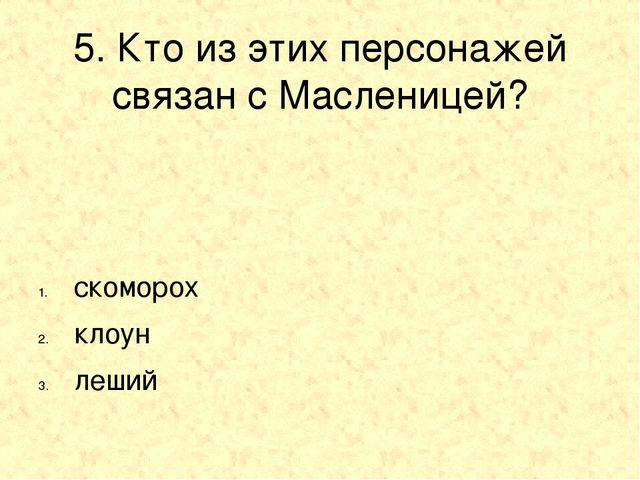 5. Кто из этих персонажей связан с Масленицей? скоморох клоун леший
