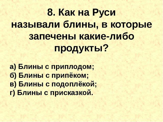 8. Как на Руси называлиблины, в которые запечены какие-либо продукты? а) Бли...
