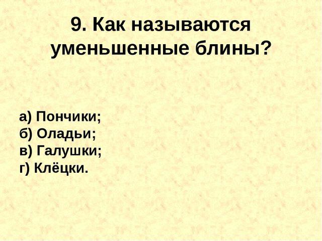 9. Как называются уменьшенныеблины? а) Пончики; б) Оладьи; в) Галушки; г) Кл...