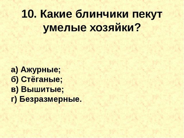 10. Какиеблинчикипекут умелые хозяйки? а) Ажурные; б) Стёганые; в) Вышитые;...