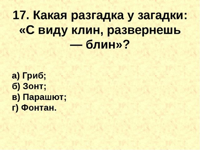 17. Какая разгадка у загадки: «С виду клин, развернешь —блин»? а) Гриб; б) З...