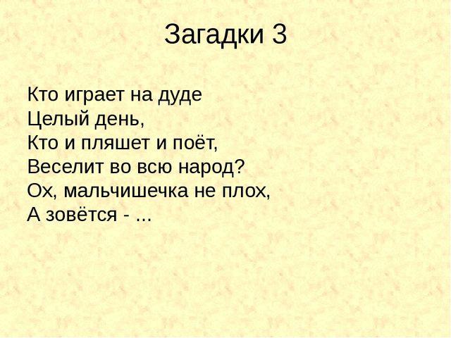Загадки 3 Кто играет на дуде Целый день, Кто и пляшет и поёт, Веселит во вс...
