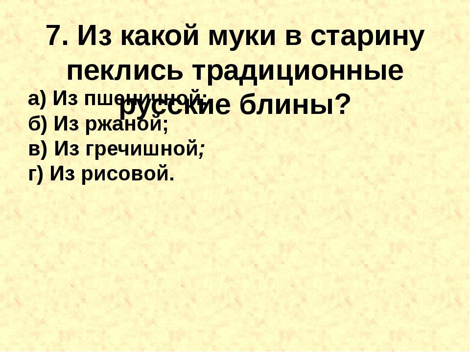 7. Из какой муки в старину пеклись традиционные русскиеблины? а) Из пшенично...