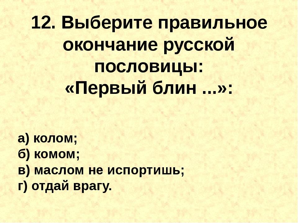 12. Выберите правильное окончание русской пословицы: «Первыйблин...»: а) ко...