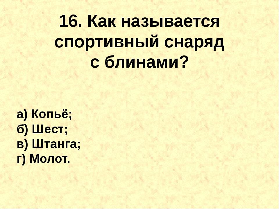 16. Как называется спортивный снаряд сблинами? а) Копьё; б) Шест; в) Штанга;...
