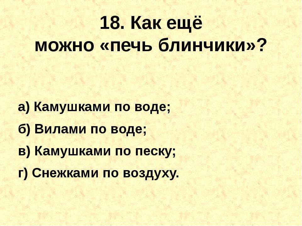 18. Как ещё можно«печьблинчики»? а) Камушками по воде; б) Вилами по воде; в...