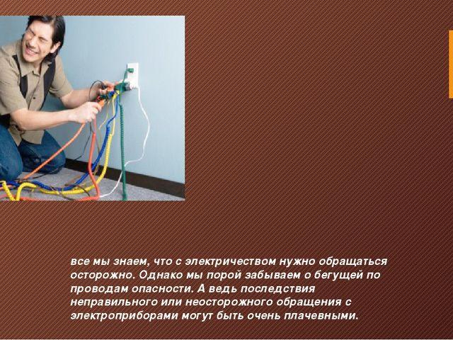 все мы знаем, что с электричеством нужно обращаться осторожно. Однако мы поро...