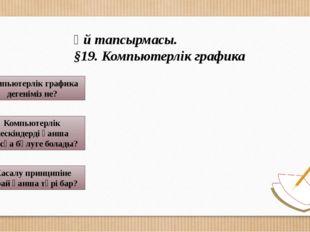 Үй тапсырмасы. §19. Компьютерлік графика Компьютерлік графика дегеніміз не?