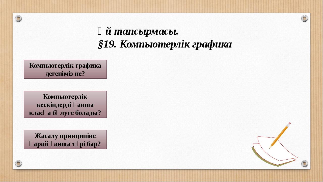 Үй тапсырмасы. §19. Компьютерлік графика Компьютерлік графика дегеніміз не?...